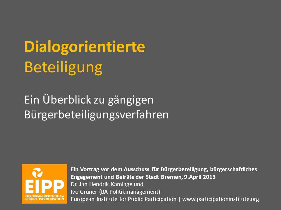 Dialogorientierte Beteiligung Ein Überblick zu gängigen Bürgerbeteiligungsverfahren Ein Vortrag vor dem Ausschuss für Bürgerbeteiligung, bürgerschaftliches Engagement und Beiräte der Stadt Bremen, 9.April 2013 Dr.