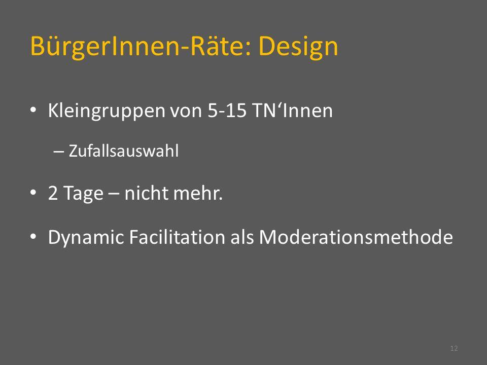 BürgerInnen-Räte: Design Kleingruppen von 5-15 TNInnen – Zufallsauswahl 2 Tage – nicht mehr. Dynamic Facilitation als Moderationsmethode 12