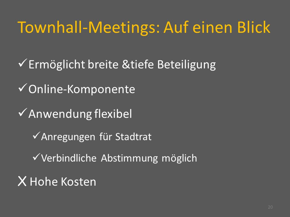 Townhall-Meetings: Auf einen Blick 20 Ermöglicht breite &tiefe Beteiligung Online-Komponente Anwendung flexibel Anregungen für Stadtrat Verbindliche Abstimmung möglich X Hohe Kosten