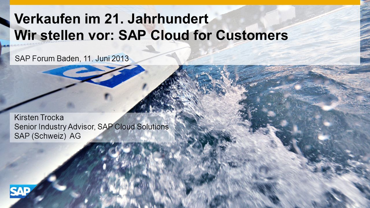 Verkaufen im 21. Jahrhundert Wir stellen vor: SAP Cloud for Customers Kirsten Trocka Senior Industry Advisor, SAP Cloud Solutions SAP (Schweiz) AG SAP