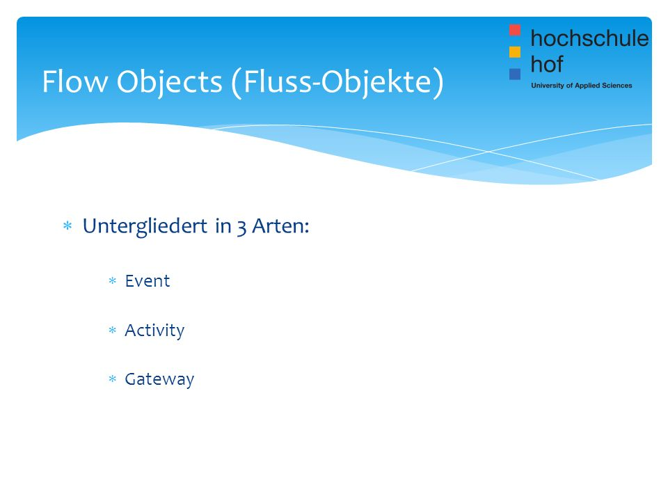 Untergliedert in 3 Arten: Event Activity Gateway Flow Objects (Fluss-Objekte)