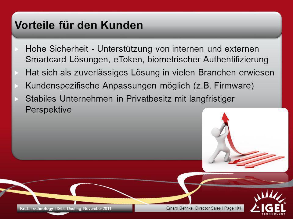 Erhard Behnke, Director Sales | Page 104 IGEL Technology | IGEL Briefing, November 2011 Vorteile für den Kunden Hohe Sicherheit Unterstützung von inte