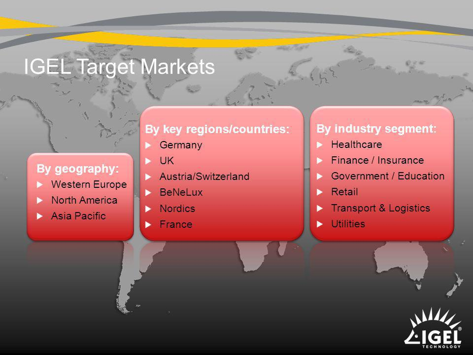 IGEL Target Markets By geography: Western Europe North America Asia Pacific By key regions/countries: Germany UK Austria/Switzerland BeNeLux Nordics F