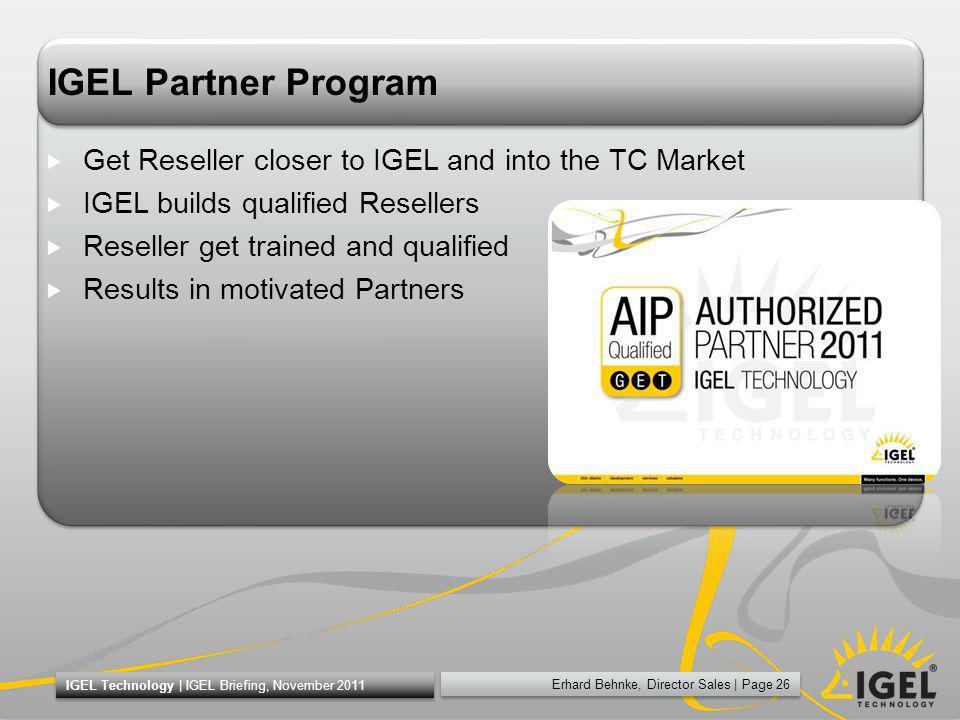 Erhard Behnke, Director Sales | Page 26 IGEL Technology | IGEL Briefing, November 2011 IGEL Partner Program Get Reseller closer to IGEL and into the T