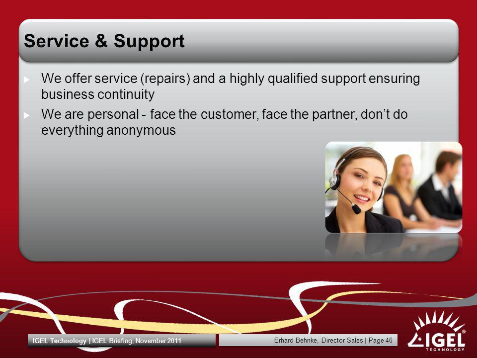 Erhard Behnke, Director Sales | Page 46 IGEL Technology | IGEL Briefing, November 2011 Service & Support We offer service (repairs) and a highly quali