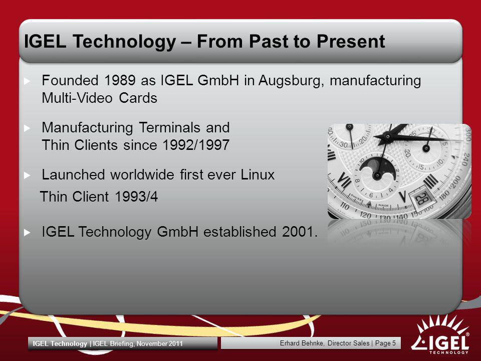 Erhard Behnke, Director Sales | Page 36 IGEL Technology | IGEL Briefing, November 2011 IGEL Universal Desktop Converter Software Smooth and cost efficient migration of existing PC and third party Thin Client hardware to SBC and VDI environments Allowing unified management of IGEL TCs, converted PCs and third party TCs Available from even 1 licence Postpones hardware investments; frees IT budgets