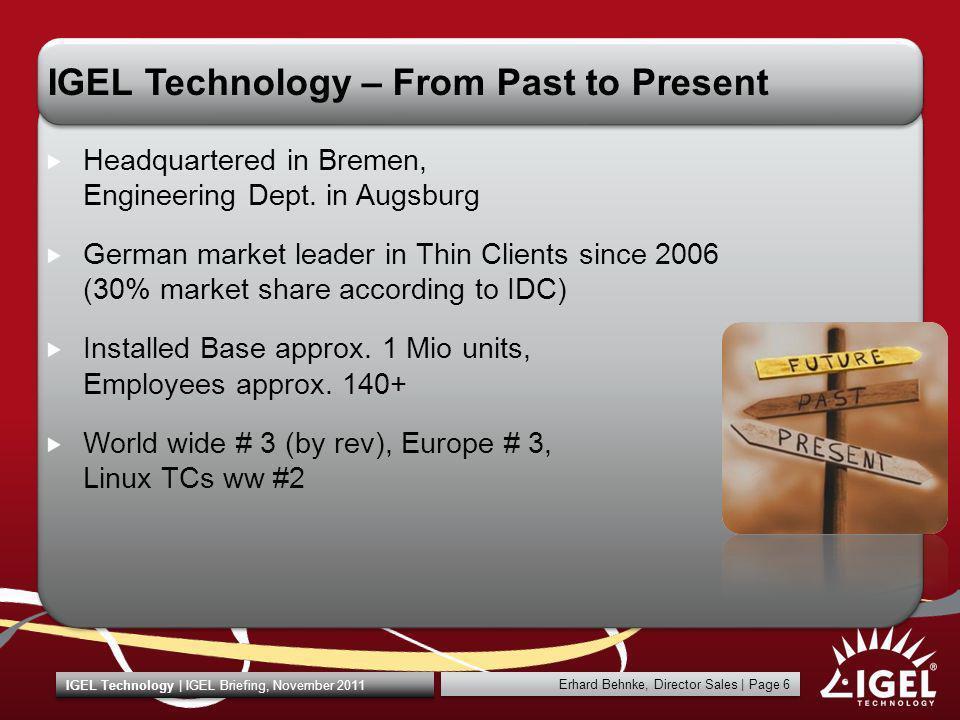 Erhard Behnke, Director Sales   Page 6 IGEL Technology   IGEL Briefing, November 2011 IGEL Technology – From Past to Present Headquartered in Bremen,