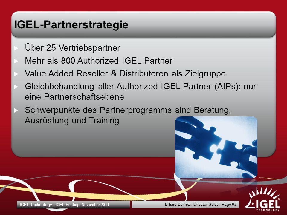 Erhard Behnke, Director Sales | Page 83 IGEL Technology | IGEL Briefing, November 2011 IGEL-Partnerstrategie Über 25 Vertriebspartner Mehr als 800 Aut