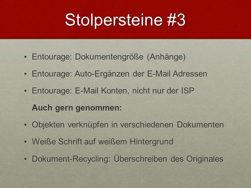 Stolpersteine #3 Entourage: Dokumentengröße (Anhänge) Entourage: Dokumentengröße (Anhänge) Entourage: Auto-Ergänzen der E-Mail Adressen Entourage: Auto-Ergänzen der E-Mail Adressen Entourage: E-Mail Konten, nicht nur der ISP Entourage: E-Mail Konten, nicht nur der ISP Auch gern genommen: Objekten verknüpfen in verschiedenen Dokumenten Objekten verknüpfen in verschiedenen Dokumenten Weiße Schrift auf weißem Hintergrund Weiße Schrift auf weißem Hintergrund Dokument-Recycling: Überschreiben des Originales Dokument-Recycling: Überschreiben des Originales