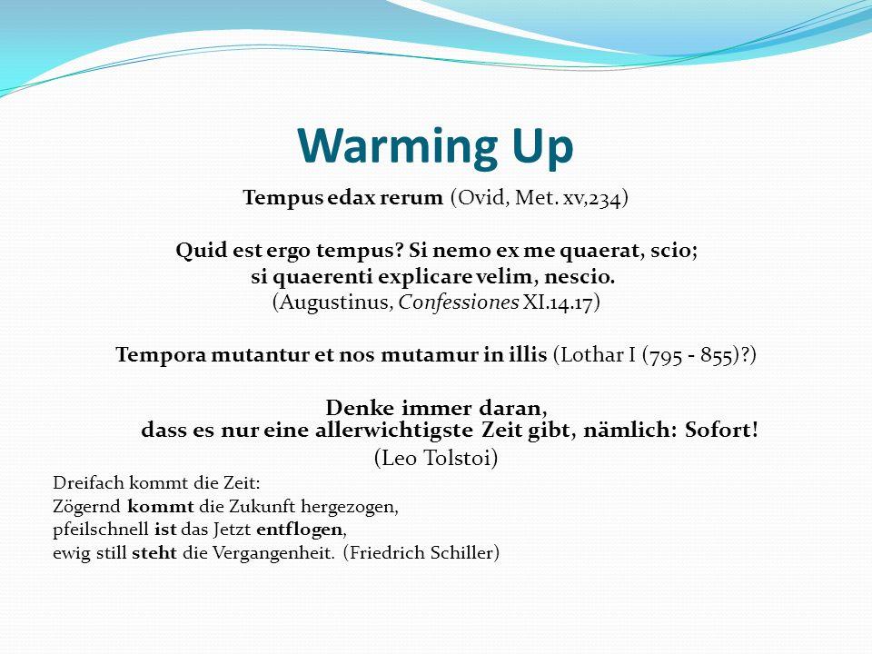 Warming Up Tempus edax rerum (Ovid, Met. xv,234) Quid est ergo tempus? Si nemo ex me quaerat, scio; si quaerenti explicare velim, nescio. (Augustinus,