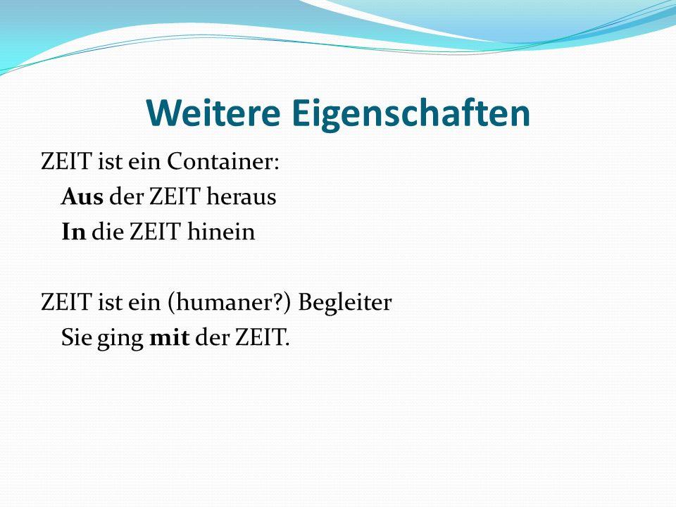 Weitere Eigenschaften ZEIT ist ein Container: Aus der ZEIT heraus In die ZEIT hinein ZEIT ist ein (humaner?) Begleiter Sie ging mit der ZEIT.