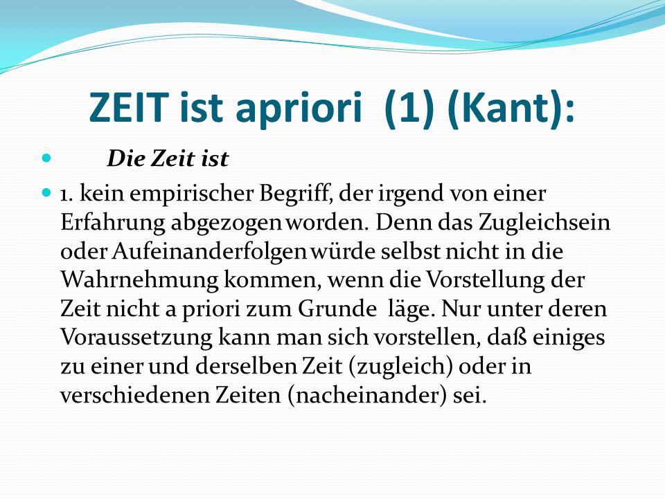 ZEIT ist apriori (1) (Kant): Die Zeit ist 1. kein empirischer Begriff, der irgend von einer Erfahrung abgezogen worden. Denn das Zugleichsein oder Auf