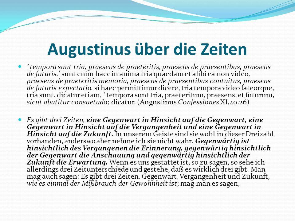 Augustinus über die Zeiten `tempora sunt tria, praesens de praeteritis, praesens de praesentibus, praesens de futuris.' sunt enim haec in anima tria q