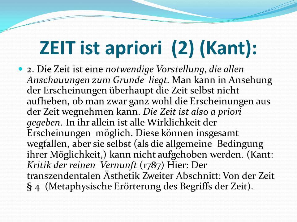 ZEIT ist apriori (2) (Kant): 2. Die Zeit ist eine notwendige Vorstellung, die allen Anschauungen zum Grunde liegt. Man kann in Ansehung der Erscheinun