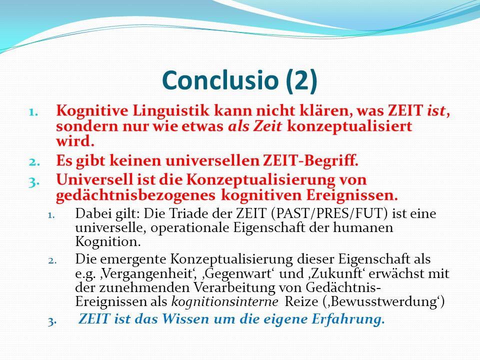 Conclusio (2) 1. Kognitive Linguistik kann nicht klären, was ZEIT ist, sondern nur wie etwas als Zeit konzeptualisiert wird. 2. Es gibt keinen univers