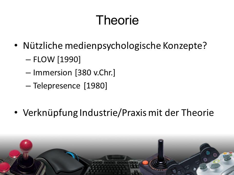 Theorie Nützliche medienpsychologische Konzepte? – FLOW [1990] – Immersion [380 v.Chr.] – Telepresence [1980] Verknüpfung Industrie/Praxis mit der The
