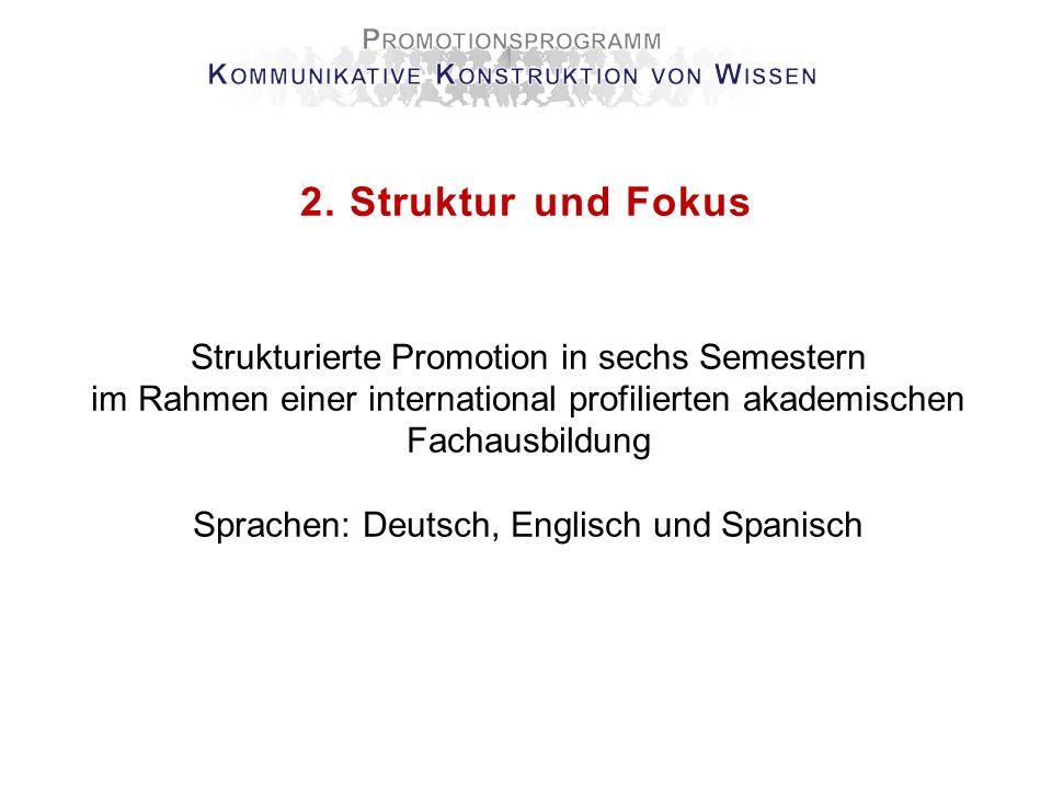 2. Struktur und Fokus Strukturierte Promotion in sechs Semestern im Rahmen einer international profilierten akademischen Fachausbildung Sprachen: Deut