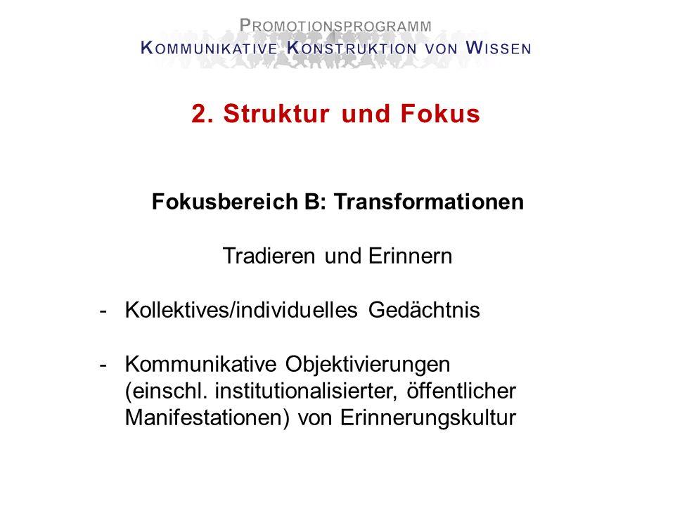 2. Struktur und Fokus Fokusbereich B: Transformationen Tradieren und Erinnern -Kollektives/individuelles Gedächtnis -Kommunikative Objektivierungen (e
