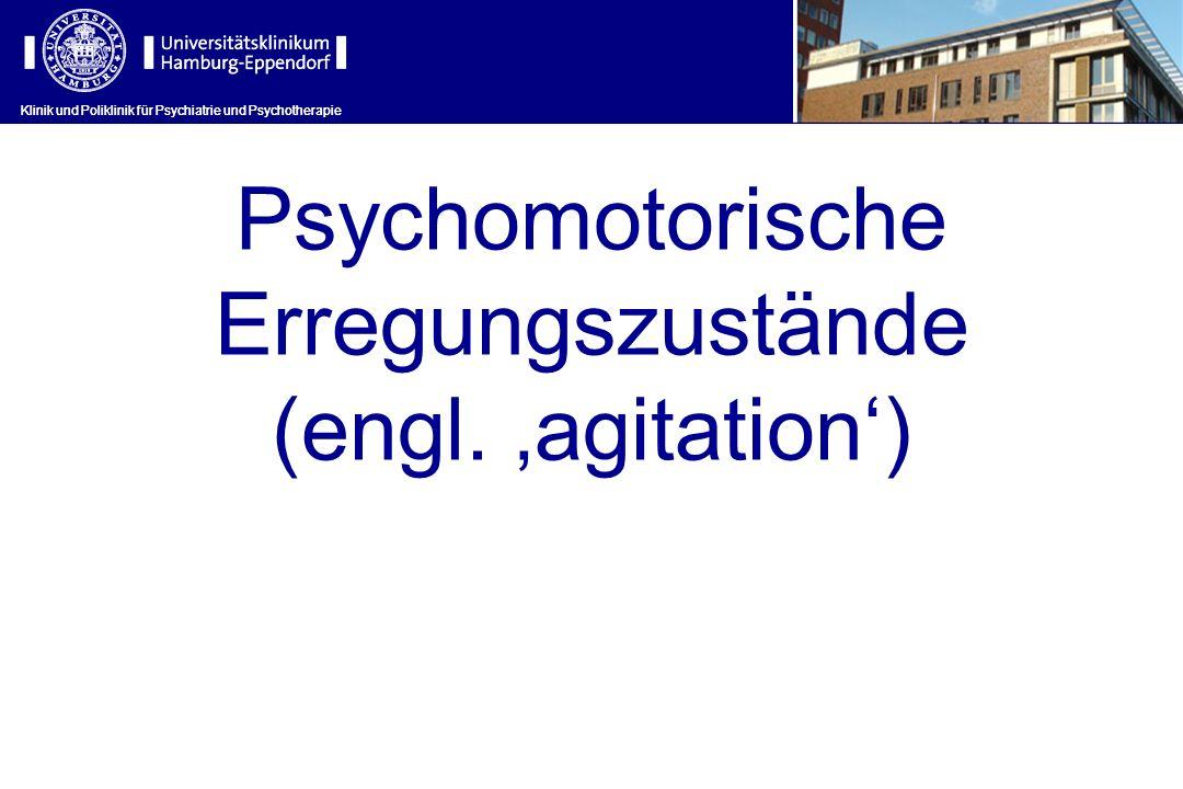 Psychomotorische Erregungszustände (engl. agitation) Klinik und Poliklinik für Psychiatrie und Psychotherapie