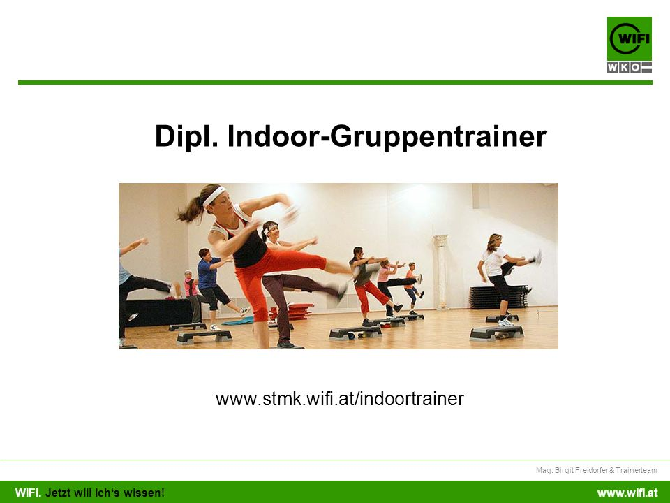 WIFI. Jetzt will ichs wissen! Mag. Birgit Freidorfer & Trainerteam www.wifi.at Dipl. Indoor-Gruppentrainer www.stmk.wifi.at/indoortrainer