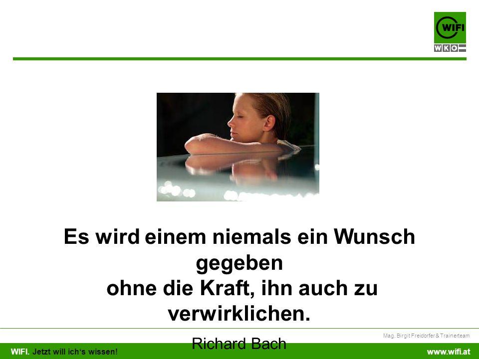 WIFI. Jetzt will ichs wissen! Mag. Birgit Freidorfer & Trainerteam www.wifi.at Es wird einem niemals ein Wunsch gegeben ohne die Kraft, ihn auch zu ve