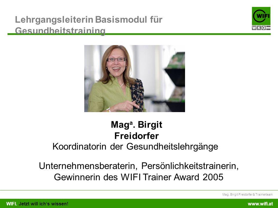 WIFI. Jetzt will ichs wissen! Mag. Birgit Freidorfer & Trainerteam www.wifi.at Lehrgangsleiterin Basismodul für Gesundheitstraining Mag a. Birgit Frei