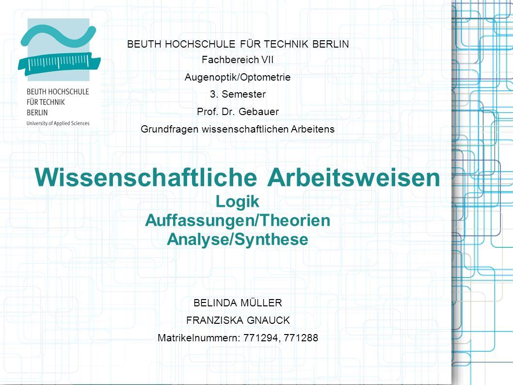 Wissenschaftliche Arbeitsweisen Logik Auffassungen/Theorien Analyse/Synthese BEUTH HOCHSCHULE FÜR TECHNIK BERLIN Fachbereich VII Augenoptik/Optometrie