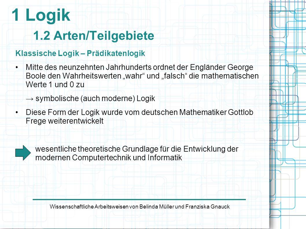 1 Logik 1.2 Arten/Teilgebiete Klassische Logik – Prädikatenlogik Mitte des neunzehnten Jahrhunderts ordnet der Engländer George Boole den Wahrheitswer