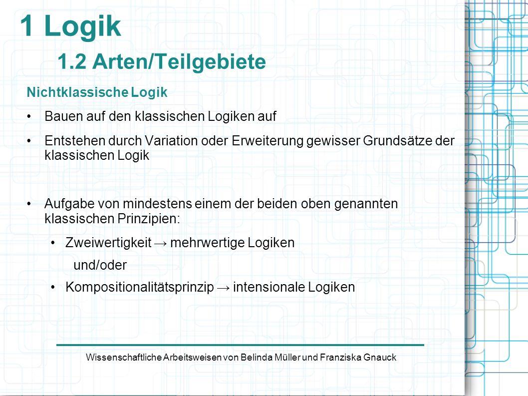 1 Logik 1.2 Arten/Teilgebiete Nichtklassische Logik Bauen auf den klassischen Logiken auf Entstehen durch Variation oder Erweiterung gewisser Grundsät