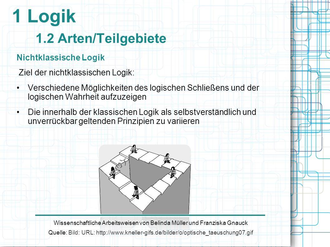 1 Logik 1.2 Arten/Teilgebiete Nichtklassische Logik Ziel der nichtklassischen Logik: Verschiedene Möglichkeiten des logischen Schließens und der logis