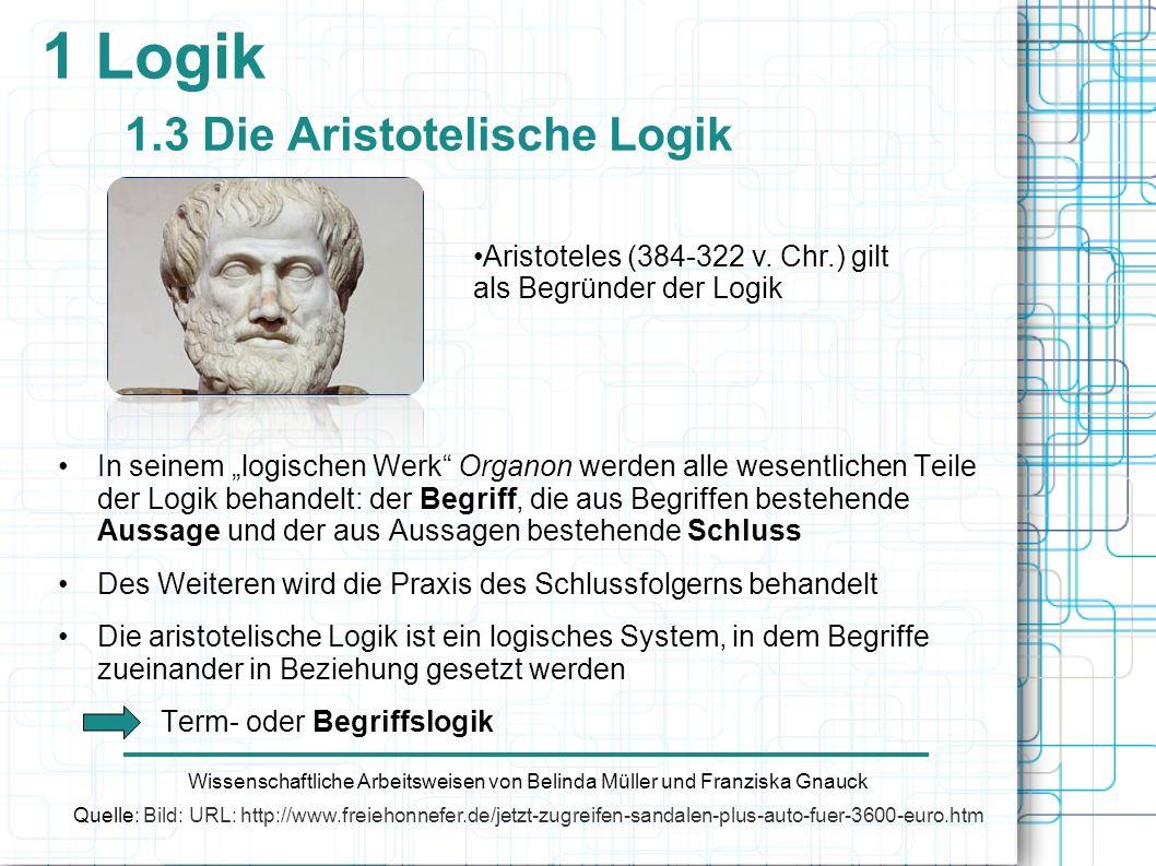 1 Logik 1.3 Die Aristotelische Logik In seinem logischen Werk Organon werden alle wesentlichen Teile der Logik behandelt: der Begriff, die aus Begriff