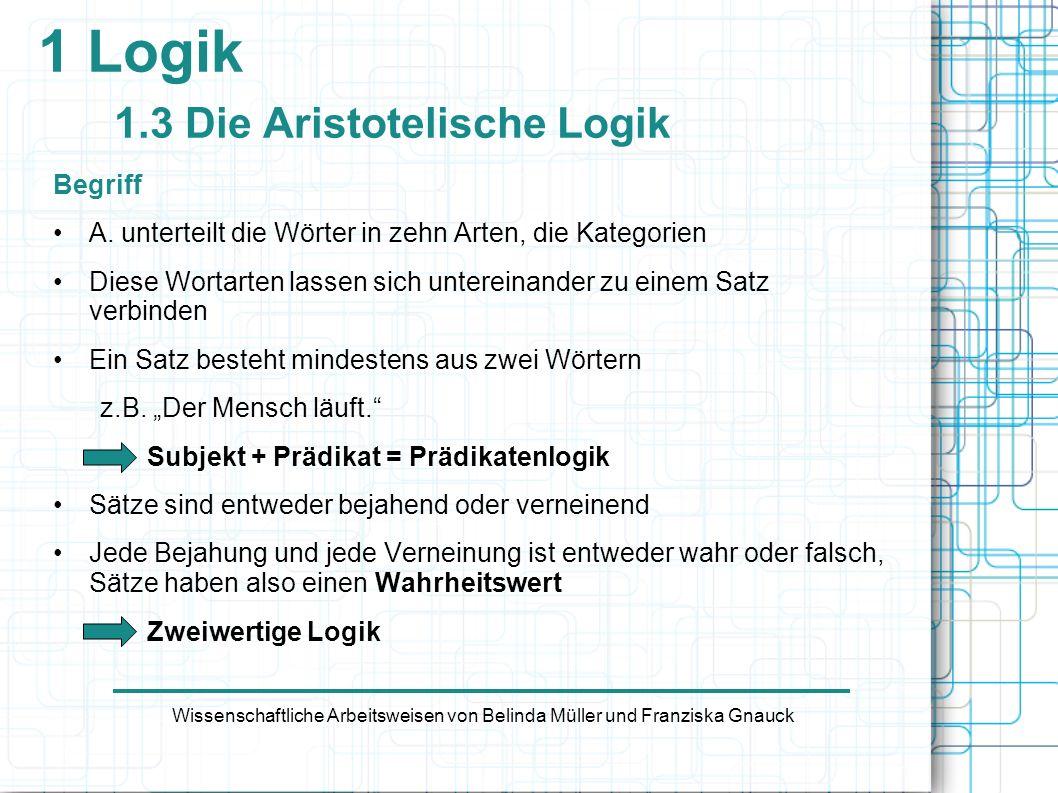 1 Logik 1.3 Die Aristotelische Logik Begriff A. unterteilt die Wörter in zehn Arten, die Kategorien Diese Wortarten lassen sich untereinander zu einem