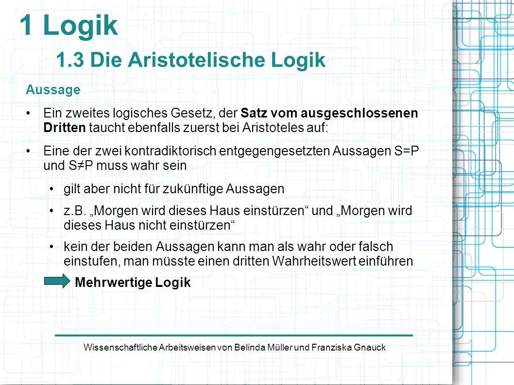 1 Logik 1.3 Die Aristotelische Logik Aussage Ein zweites logisches Gesetz, der Satz vom ausgeschlossenen Dritten taucht ebenfalls zuerst bei Aristotel