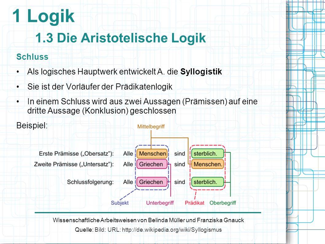 1 Logik 1.3 Die Aristotelische Logik Schluss Als logisches Hauptwerk entwickelt A. die Syllogistik Sie ist der Vorläufer der Prädikatenlogik In einem