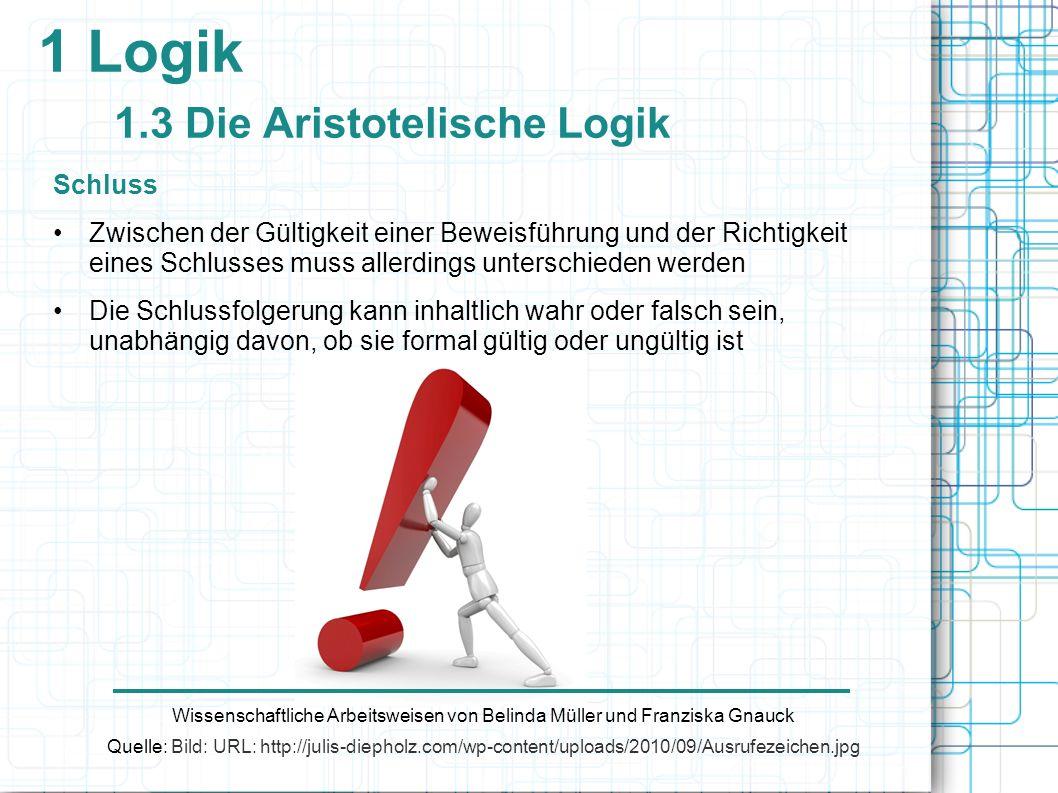 1 Logik 1.3 Die Aristotelische Logik Schluss Zwischen der Gültigkeit einer Beweisführung und der Richtigkeit eines Schlusses muss allerdings unterschi