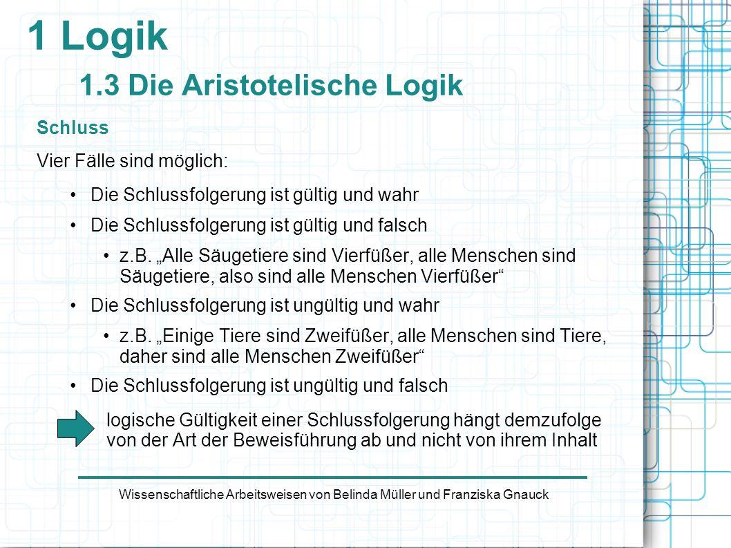 1 Logik 1.3 Die Aristotelische Logik Schluss Vier Fälle sind möglich: Die Schlussfolgerung ist gültig und wahr Die Schlussfolgerung ist gültig und fal