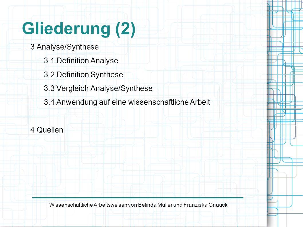 Gliederung (2) 3 Analyse/Synthese 3.1 Definition Analyse 3.2 Definition Synthese 3.3 Vergleich Analyse/Synthese 3.4 Anwendung auf eine wissenschaftlic