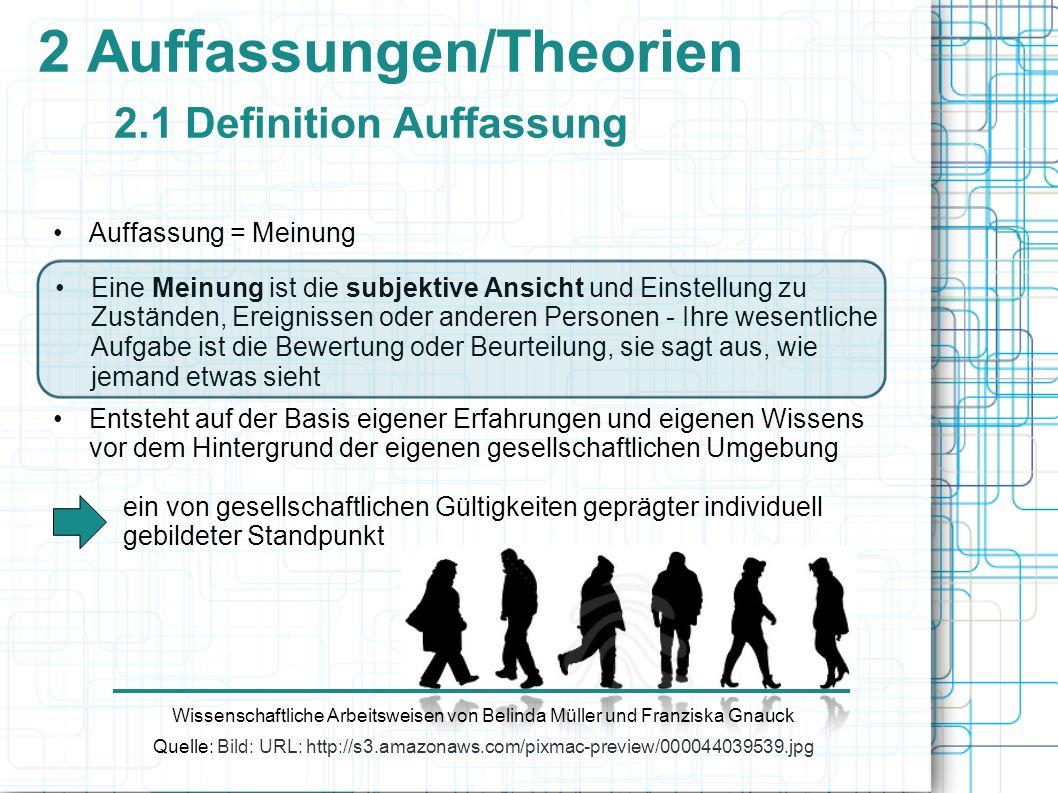 2 Auffassungen/Theorien 2.1 Definition Auffassung Auffassung = Meinung Wissenschaftliche Arbeitsweisen von Belinda Müller und Franziska Gnauck Quelle: