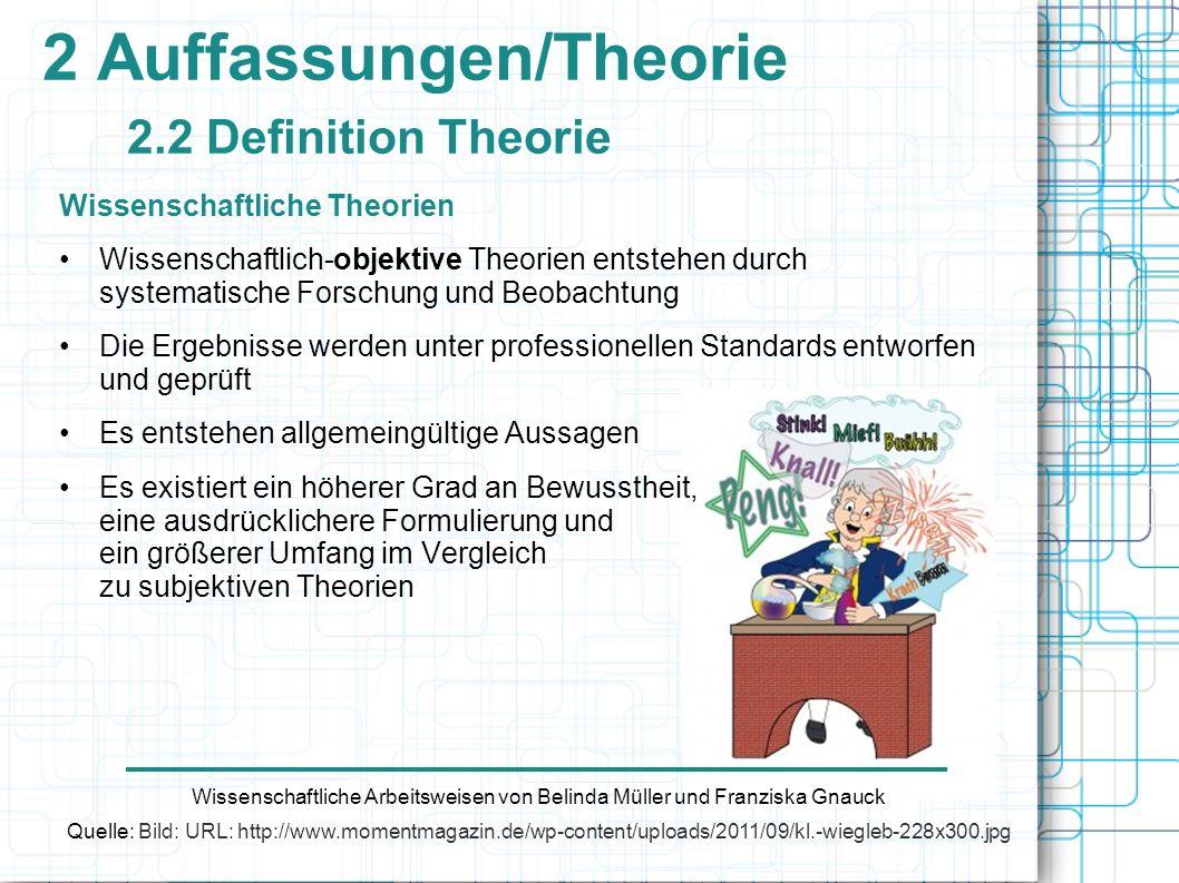 2 Auffassungen/Theorie 2.2 Definition Theorie Wissenschaftliche Theorien Wissenschaftlich-objektive Theorien entstehen durch systematische Forschung u