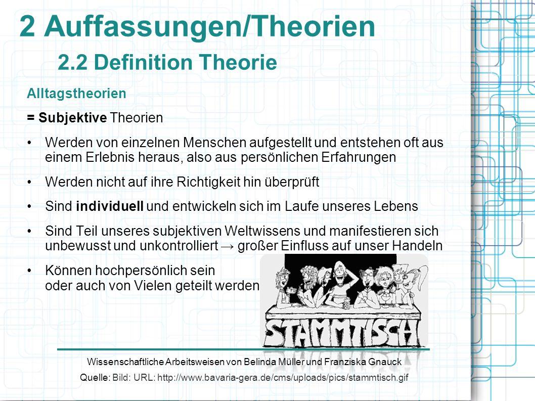 2 Auffassungen/Theorien 2.2 Definition Theorie Alltagstheorien = Subjektive Theorien Werden von einzelnen Menschen aufgestellt und entstehen oft aus e