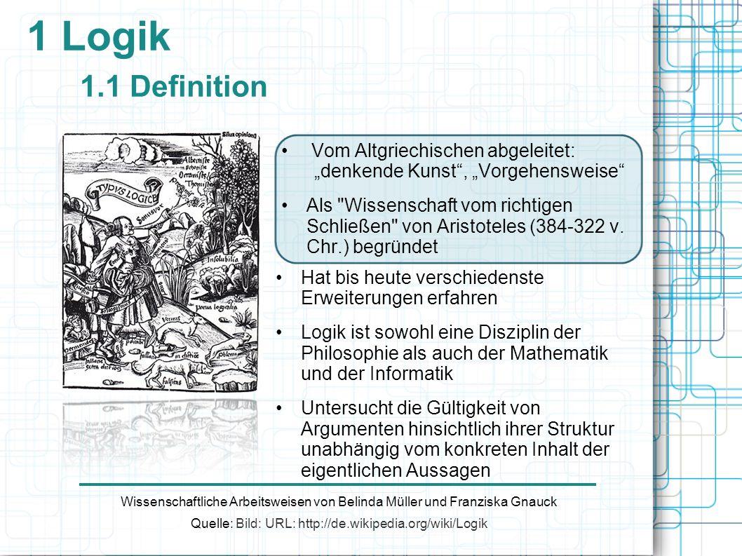 Unterschiedliche Bedeutungen Immanuel Kant definiert Logik als Theorie des Denkens und nicht des Schließens Logik der Dichtung – Logik als eine Lehre allgemeiner Gesetze oder Verfahrensweisen, die in einem bestimmten Bereich gelten Wissenschaftliche Arbeitsweisen von Belinda Müller und Franziska Gnauck Quelle: Bild: URL: http://roflquiz.com/logiktest-kannst-du-logisch-denken/q/1265/ 1 Logik 1.1 Definition Umgangssprache: Logik, logisches Denken, Frauenlogik, Männerlogik oder Alltagslogik – Verstanden in einem sehr viel weiteren oder völlig anderen Sinne als die ursprüngliche Logik Ein Argument wird umgangssprachlich als logisch bezeichnet, wenn dieses stichhaltig, überzeugend und einleuchtend ist