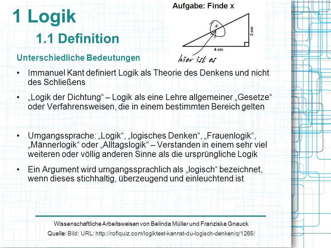 1 Logik 1.2 Arten/Teilgebiete Klassische Logik Nicht als historischer Begriff zu verwenden, eher im Sinn von etablierter, grundlegender Logik zu verstehen Von klassischer Logik spricht man genau dann, wenn Aussagen folgende Wahrheitswerte zugeschrieben werden: Wissenschaftliche Arbeitsweisen von Belinda Müller und Franziska Gnauck 1.