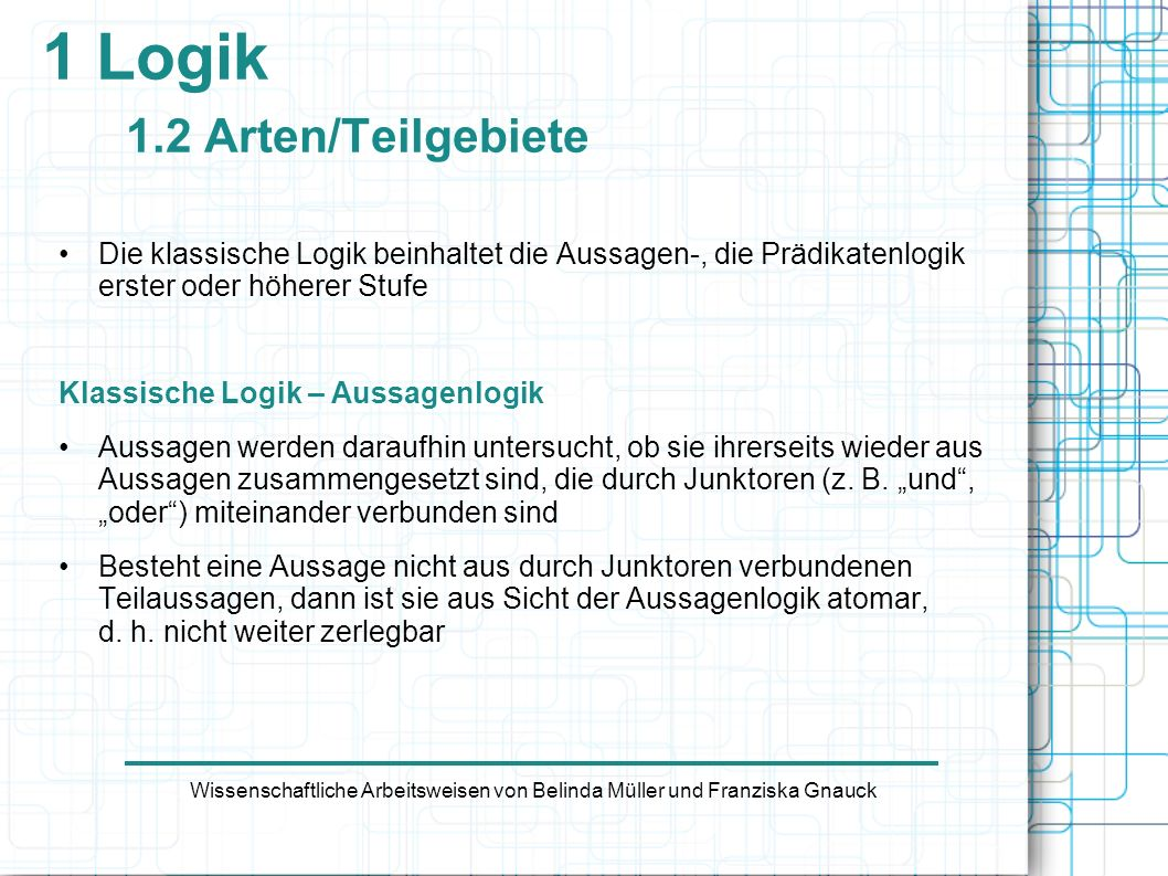 1 Logik 1.2 Arten/Teilgebiete Klassische Logik – Prädikatenlogik Atomare Aussagen werden hinsichtlich ihrer inneren Struktur untersucht.