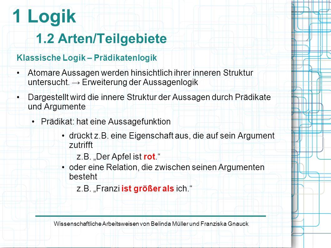 1 Logik 1.2 Arten/Teilgebiete Klassische Logik – Prädikatenlogik Atomare Aussagen werden hinsichtlich ihrer inneren Struktur untersucht. Erweiterung d