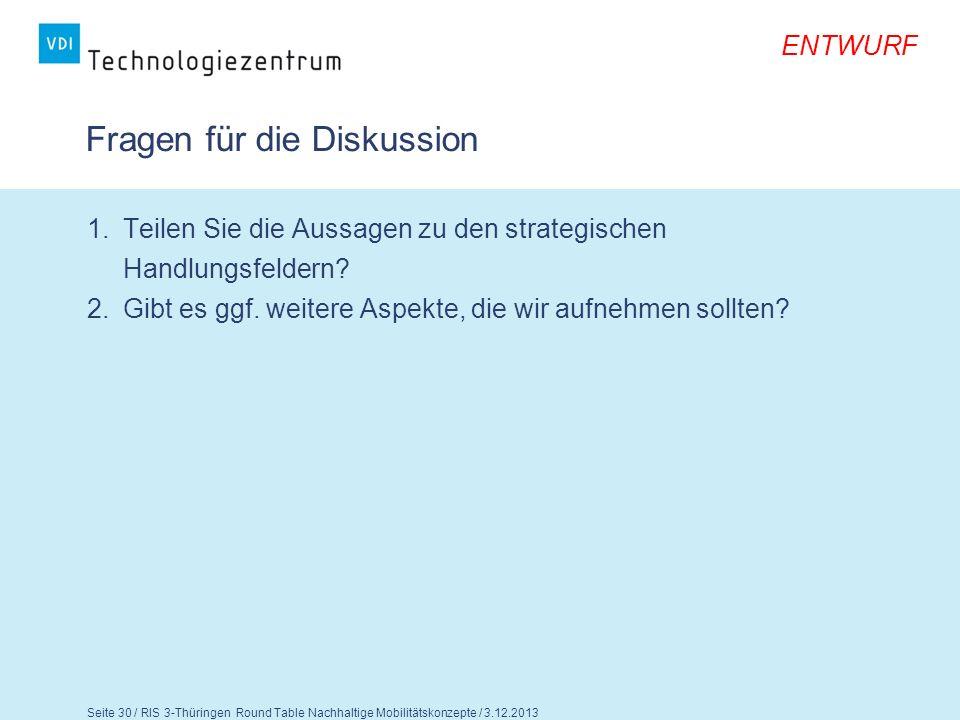 ENTWURF Seite 30 / RIS 3-Thüringen Round Table Nachhaltige Mobilitätskonzepte / 3.12.2013 Fragen für die Diskussion 1.Teilen Sie die Aussagen zu den s