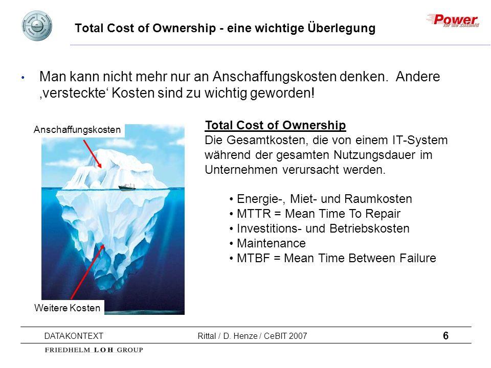 6 DATAKONTEXT Rittal / D. Henze / CeBIT 2007 Total Cost of Ownership - eine wichtige Überlegung Man kann nicht mehr nur an Anschaffungskosten denken.
