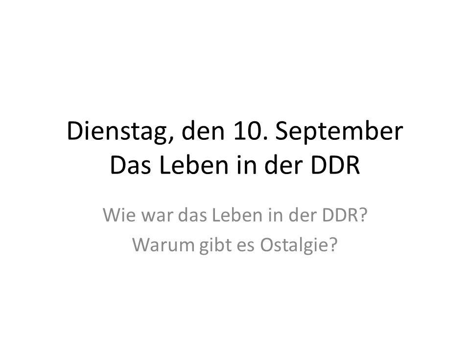 Dienstag, den 10. September Das Leben in der DDR Wie war das Leben in der DDR? Warum gibt es Ostalgie?