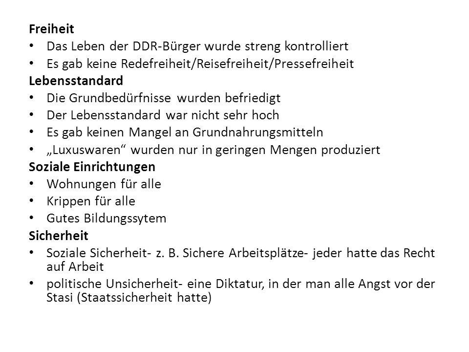 Freiheit Das Leben der DDR-Bürger wurde streng kontrolliert Es gab keine Redefreiheit/Reisefreiheit/Pressefreiheit Lebensstandard Die Grundbedürfnisse