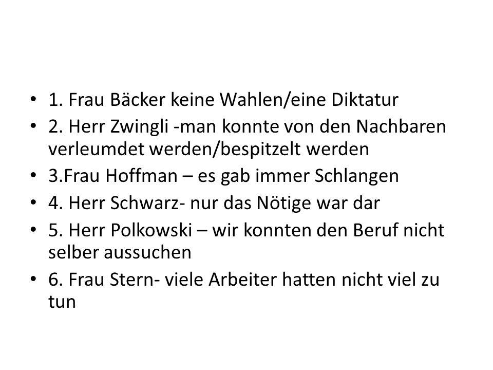 1. Frau Bäcker keine Wahlen/eine Diktatur 2. Herr Zwingli -man konnte von den Nachbaren verleumdet werden/bespitzelt werden 3.Frau Hoffman – es gab im
