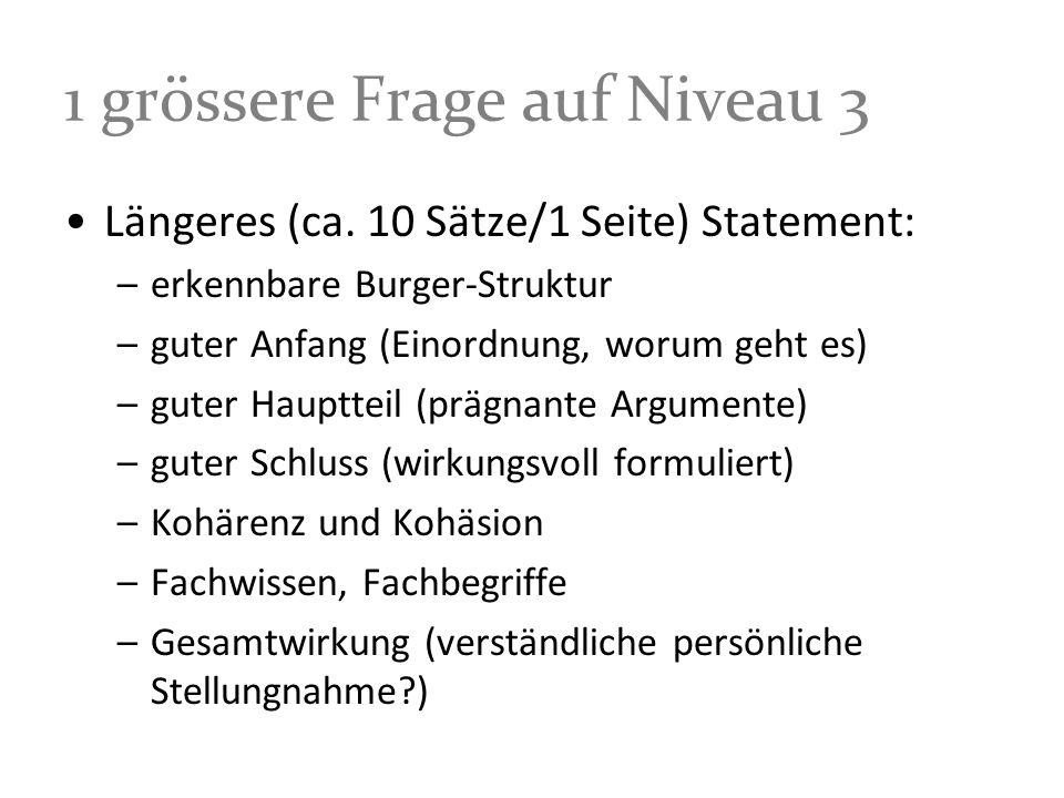 1 grössere Frage auf Niveau 3 Längeres (ca. 10 Sätze/1 Seite) Statement: –erkennbare Burger-Struktur –guter Anfang (Einordnung, worum geht es) –guter